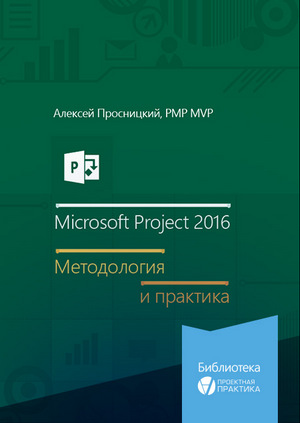 книга Алексея Просницкого«Microsoft Project 2016. Методология и Практика».