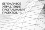 БЕРЕЖЛИВОЕ УПРАВЛЕНИЕ ПРОГРАММАМИ ПРОЕКТОВ. Часть 1. Введение. Потребность в применении принципов управления программами проектов.